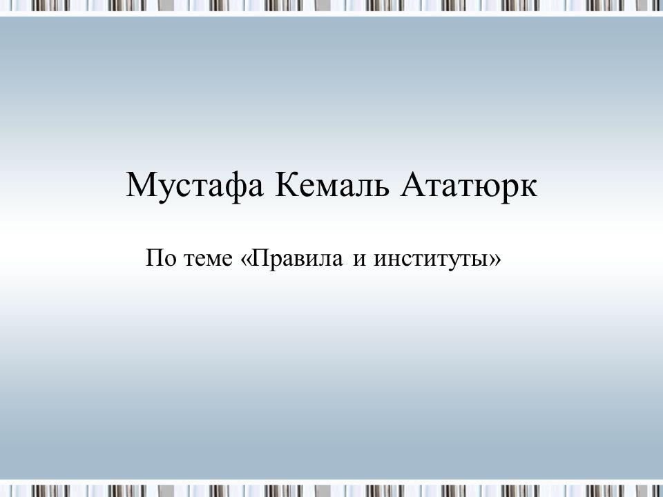 Мустафа Кемаль Ататюрк По теме «Правила и институты»