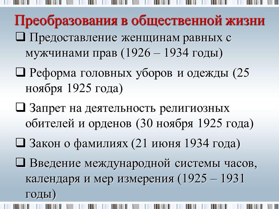 Преобразования в общественной жизни  Предоставление женщинам равных с мужчинами прав (1926 – 1934 годы)  Реформа головных уборов и одежды (25 ноября 1925 года)  Запрет на деятельность религиозных обителей и орденов (30 ноября 1925 года)  Закон о фамилиях (21 июня 1934 года)  Введение международной системы часов, календаря и мер измерения (1925 – 1931 годы)