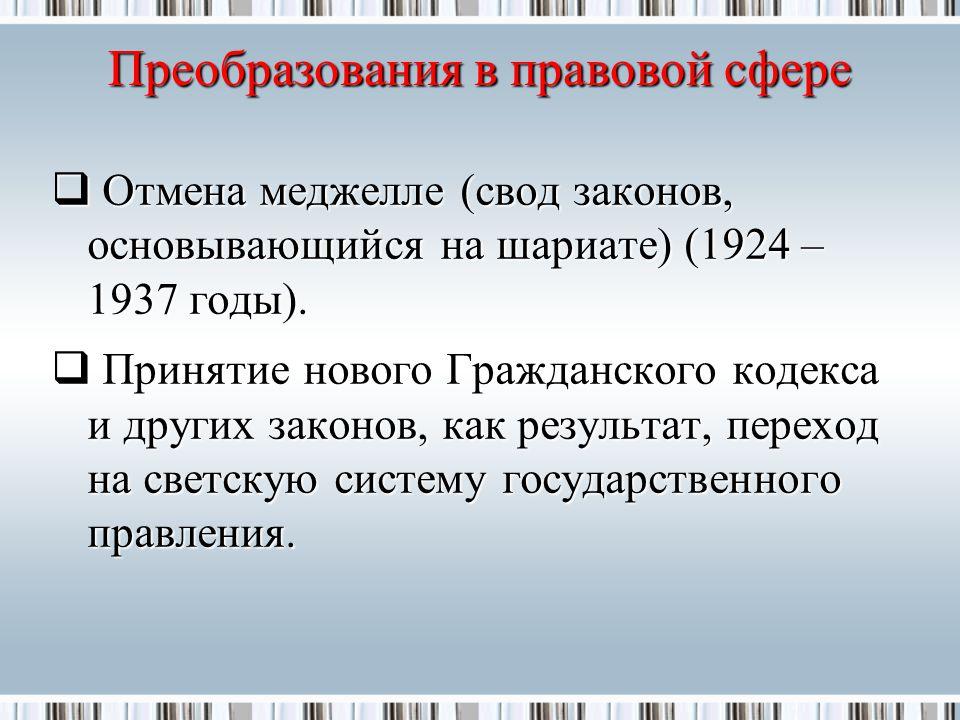 Преобразования в правовой сфере  Отмена меджелле (свод законов, основывающийся на шариате) (1924 – 1937 годы).
