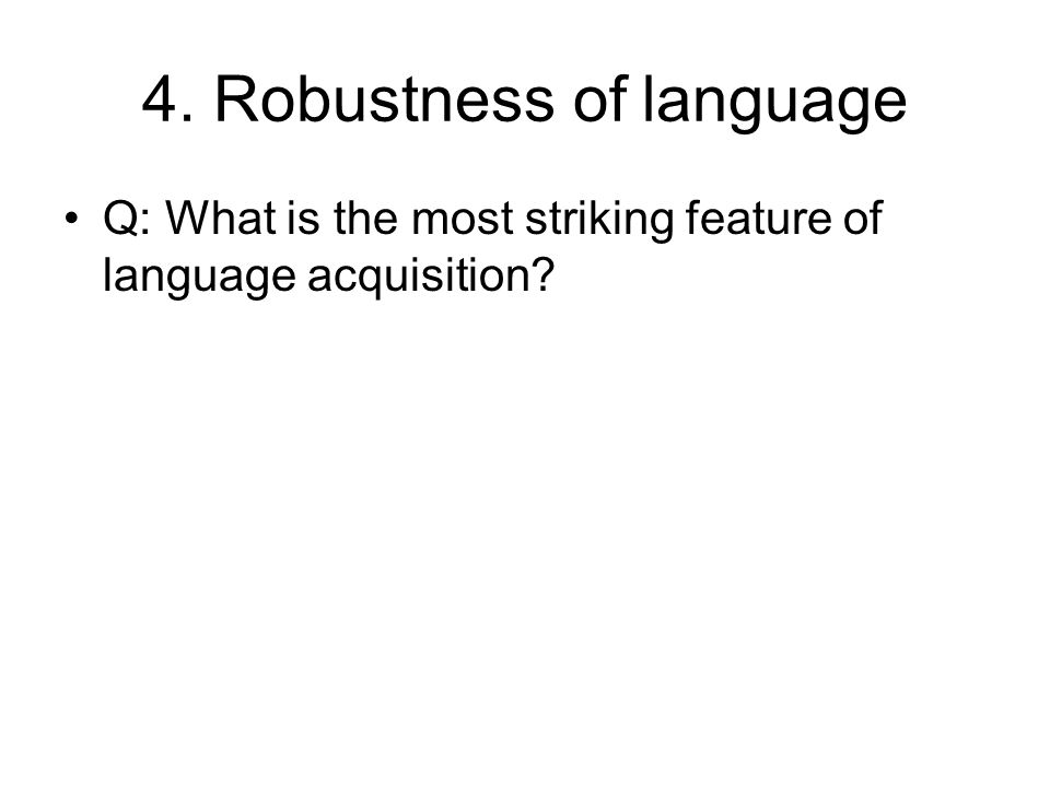 4. Robustness of language Q: What is the most striking feature of language acquisition
