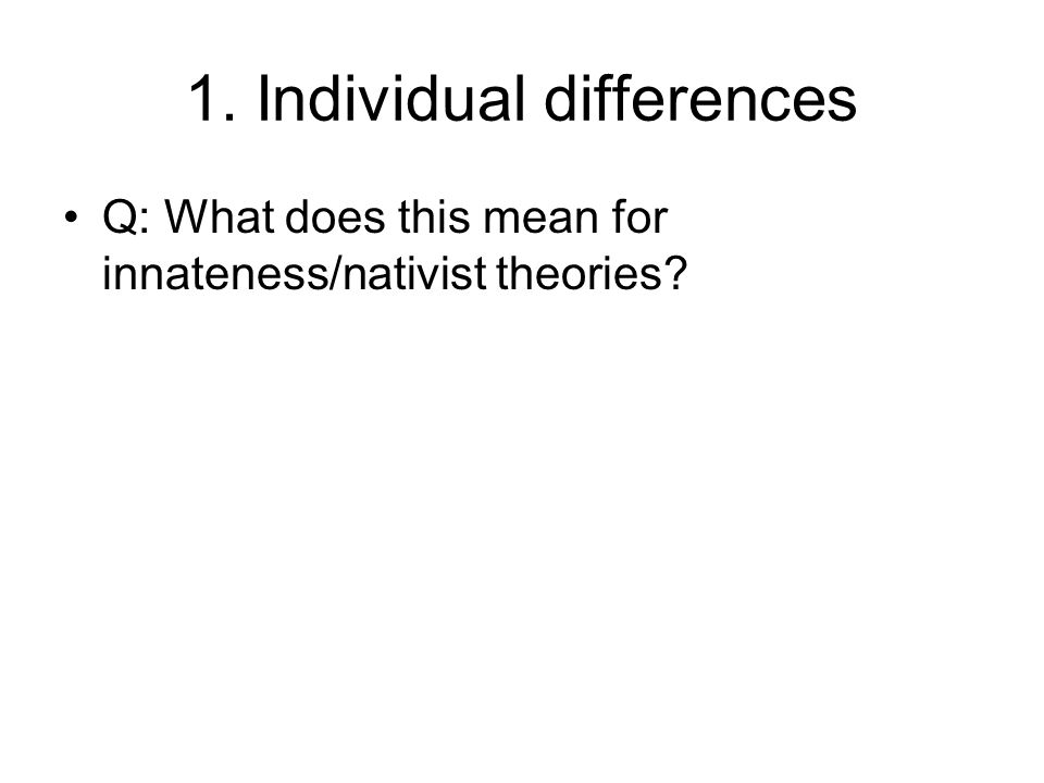 1. Individual differences Q: What does this mean for innateness/nativist theories