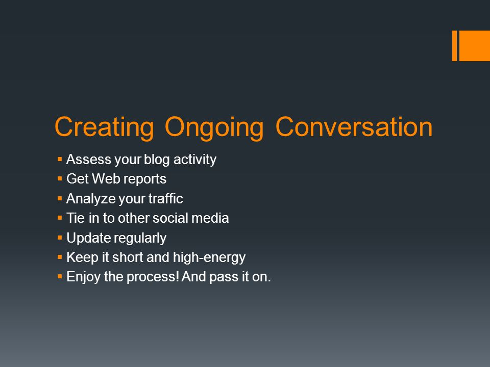Creating Ongoing Conversation  Assess your blog activity  Get Web reports  Analyze your traffic  Tie in to other social media  Update regularly  Keep it short and high-energy  Enjoy the process.