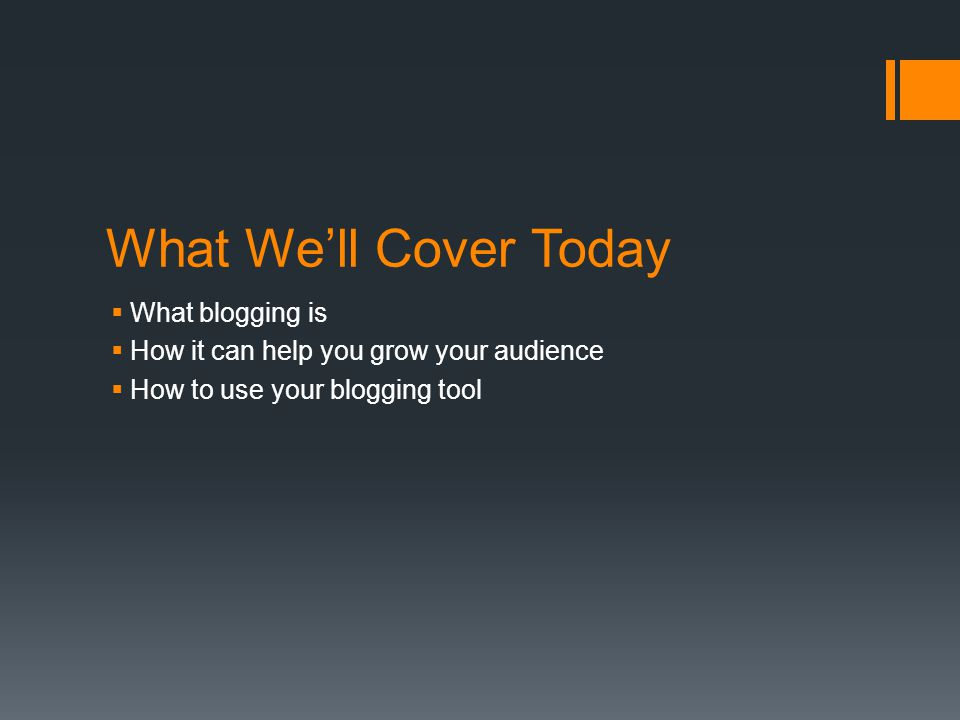 What We'll Cover Today  What blogging is  How it can help you grow your audience  How to use your blogging tool