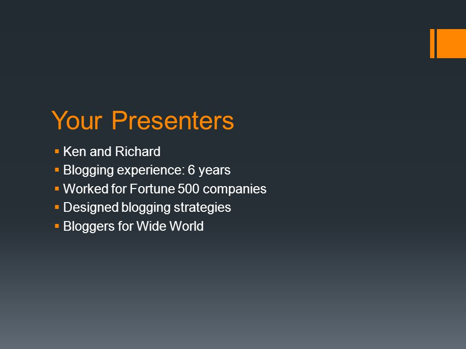 Your Presenters  Ken and Richard  Blogging experience: 6 years  Worked for Fortune 500 companies  Designed blogging strategies  Bloggers for Wide World