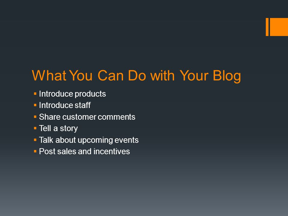 What You Can Do with Your Blog  Introduce products  Introduce staff  Share customer comments  Tell a story  Talk about upcoming events  Post sales and incentives