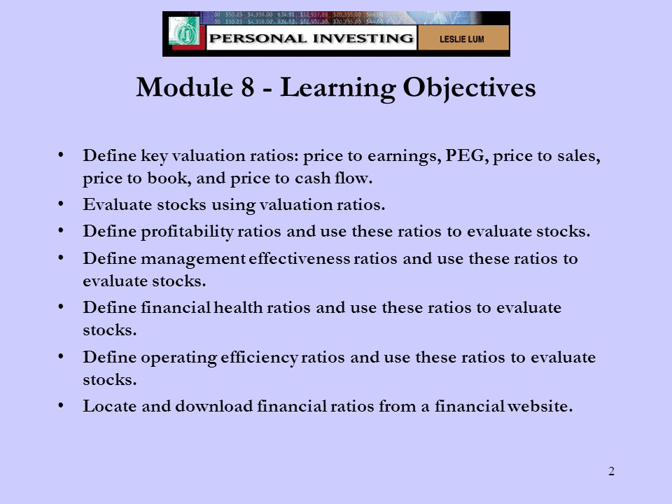 2 Module 8 - Learning Objectives Define key valuation ratios: price to earnings, PEG, price to sales, price to book, and price to cash flow.
