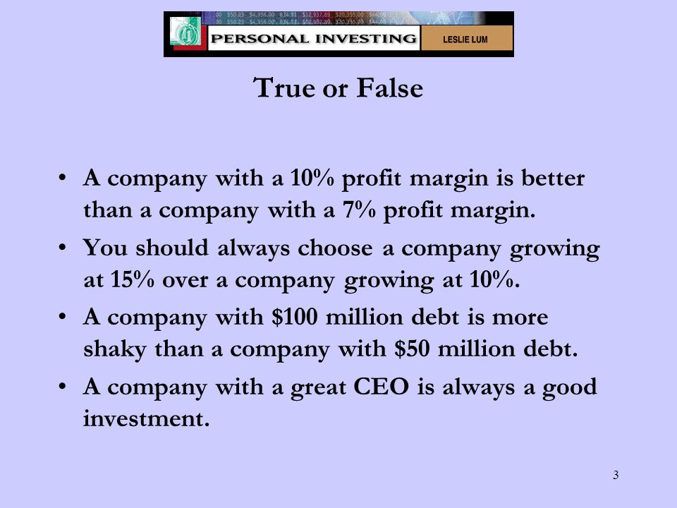 3 True or False A company with a 10% profit margin is better than a company with a 7% profit margin.