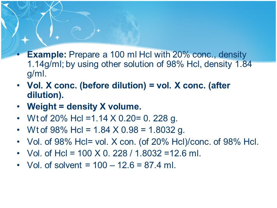 Example: Prepare a 100 ml Hcl with 20% conc., density 1.14g/ml; by using other solution of 98% Hcl, density 1.84 g/ml.