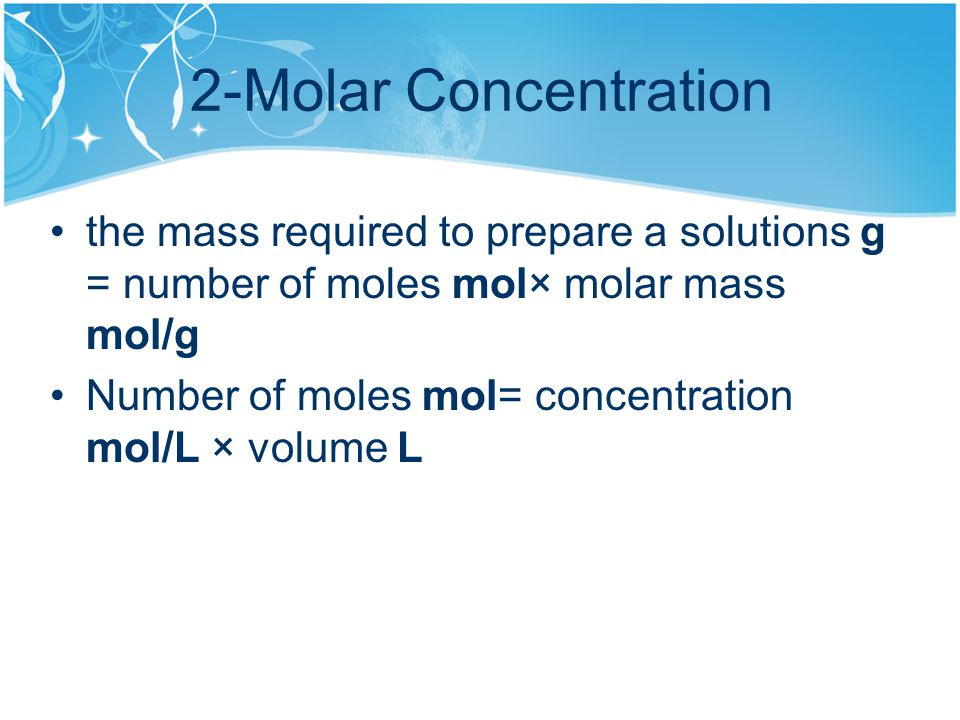 2-Molar Concentration the mass required to prepare a solutions g = number of moles mol× molar mass mol/g Number of moles mol= concentration mol/L × volume L