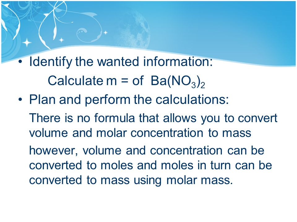 Identify the wanted information: Calculate m = of Ba(NO 3 ) 2 Plan and perform the calculations: There is no formula that allows you to convert volume and molar concentration to mass however, volume and concentration can be converted to moles and moles in turn can be converted to mass using molar mass.