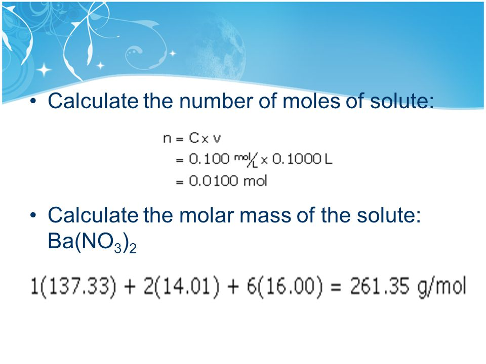 Calculate the number of moles of solute: Calculate the molar mass of the solute: Ba(NO 3 ) 2