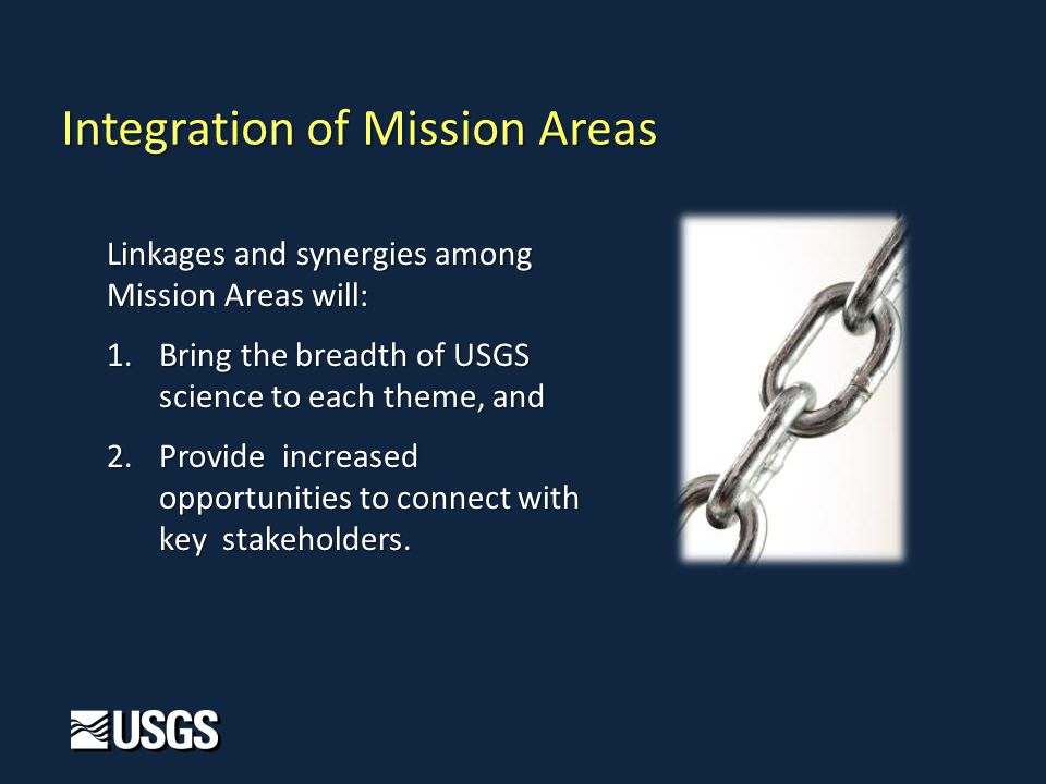 Integration of Mission Areas Linkages and synergies among Mission Areas will: 1.Bring the breadth of USGS science to each theme, and 2.Provide increased opportunities to connect with key stakeholders.