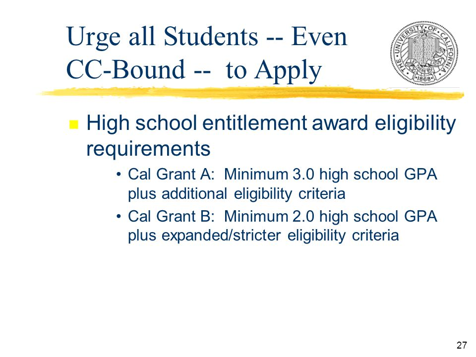 27 n High school entitlement award eligibility requirements Cal Grant A: Minimum 3.0 high school GPA plus additional eligibility criteria Cal Grant B: Minimum 2.0 high school GPA plus expanded/stricter eligibility criteria Urge all Students -- Even CC-Bound -- to Apply