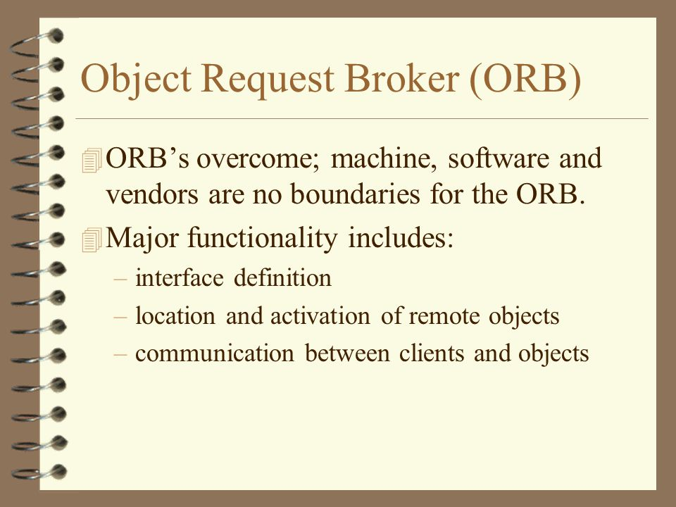 Object Request Broker (ORB) 4 ORB's overcome; machine, software and vendors are no boundaries for the ORB.