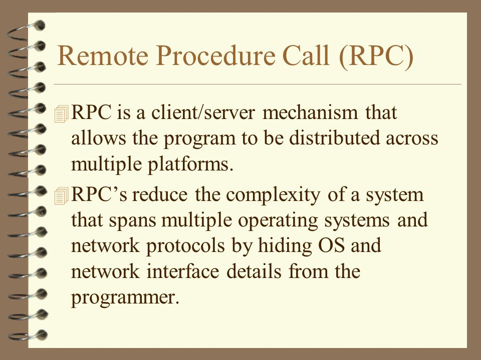 Remote Procedure Call (RPC) 4 RPC is a client/server mechanism that allows the program to be distributed across multiple platforms.