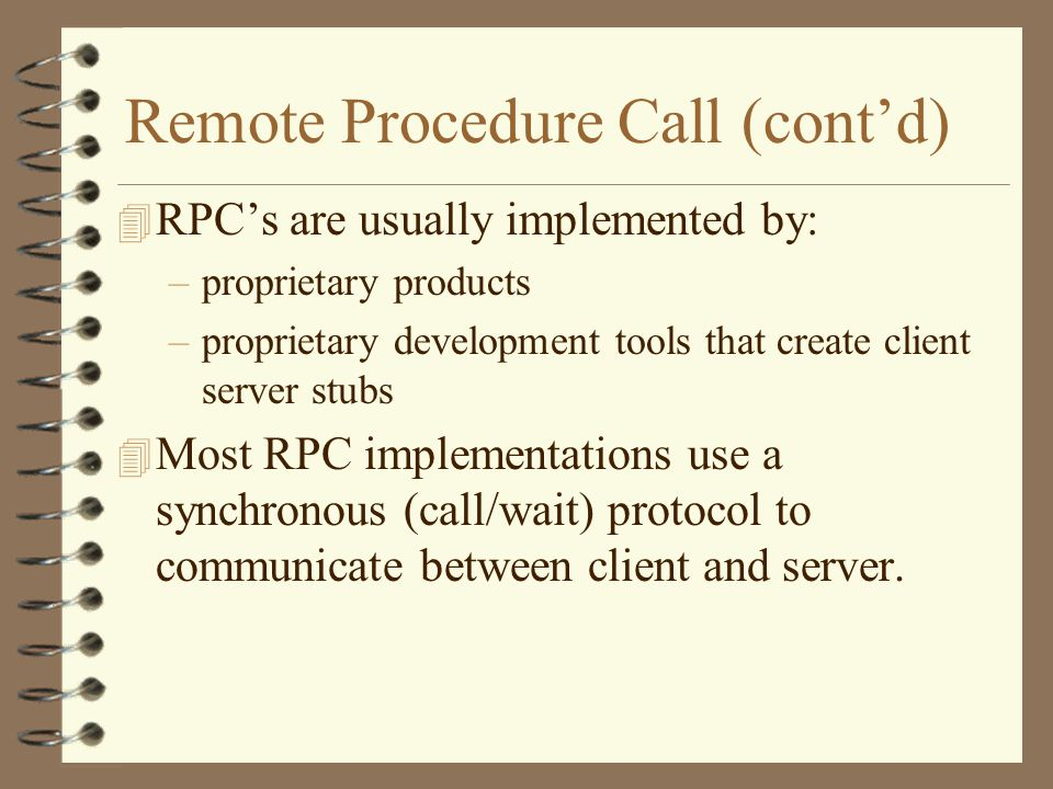 Remote Procedure Call (cont'd) 4 RPC's are usually implemented by: –proprietary products –proprietary development tools that create client server stubs 4 Most RPC implementations use a synchronous (call/wait) protocol to communicate between client and server.