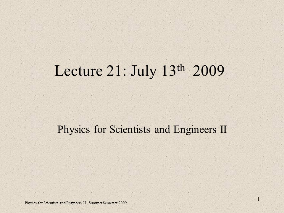Physics for Scientists and Engineers II, Summer Semester Lecture 21: July 13 th 2009 Physics for Scientists and Engineers II