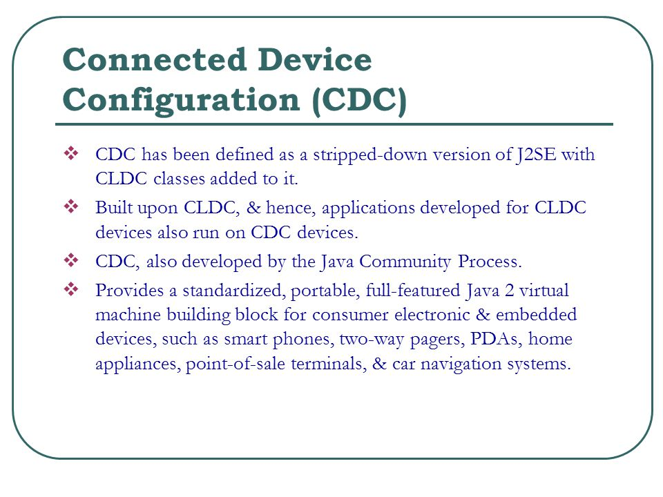 Connected Device Configuration (CDC)  CDC has been defined as a stripped-down version of J2SE with CLDC classes added to it.