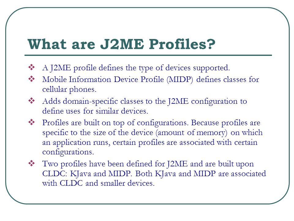 What are J2ME Profiles.  A J2ME profile defines the type of devices supported.