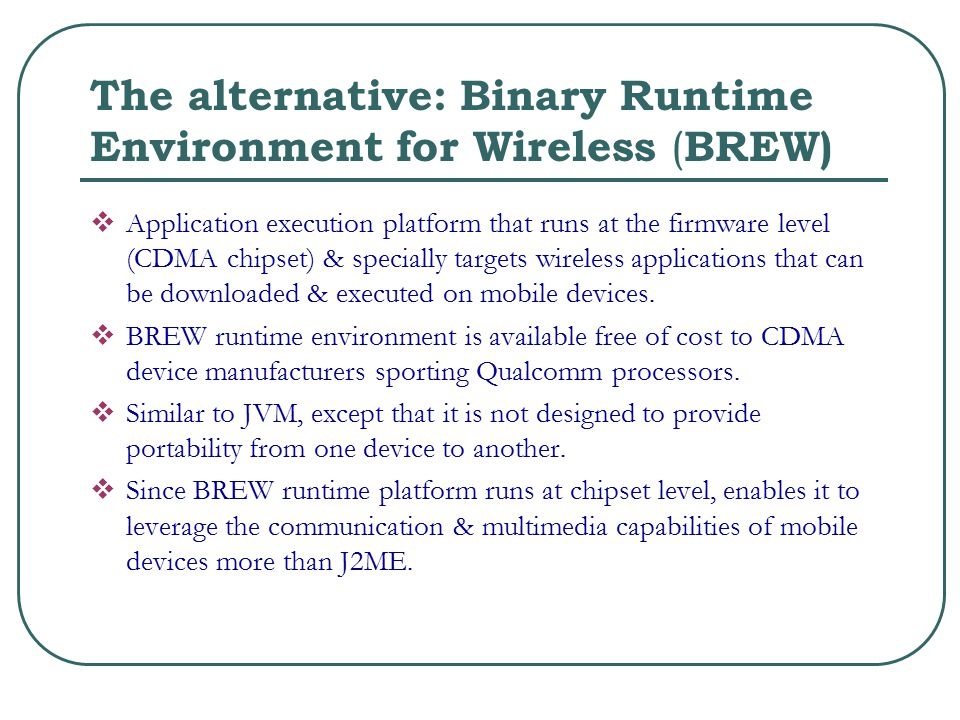 The alternative: Binary Runtime Environment for Wireless ( BREW)  Application execution platform that runs at the firmware level (CDMA chipset) & specially targets wireless applications that can be downloaded & executed on mobile devices.