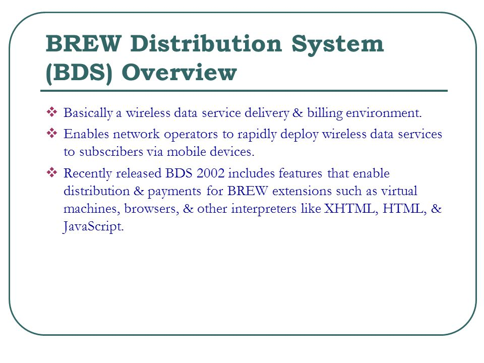 BREW Distribution System (BDS) Overview  Basically a wireless data service delivery & billing environment.