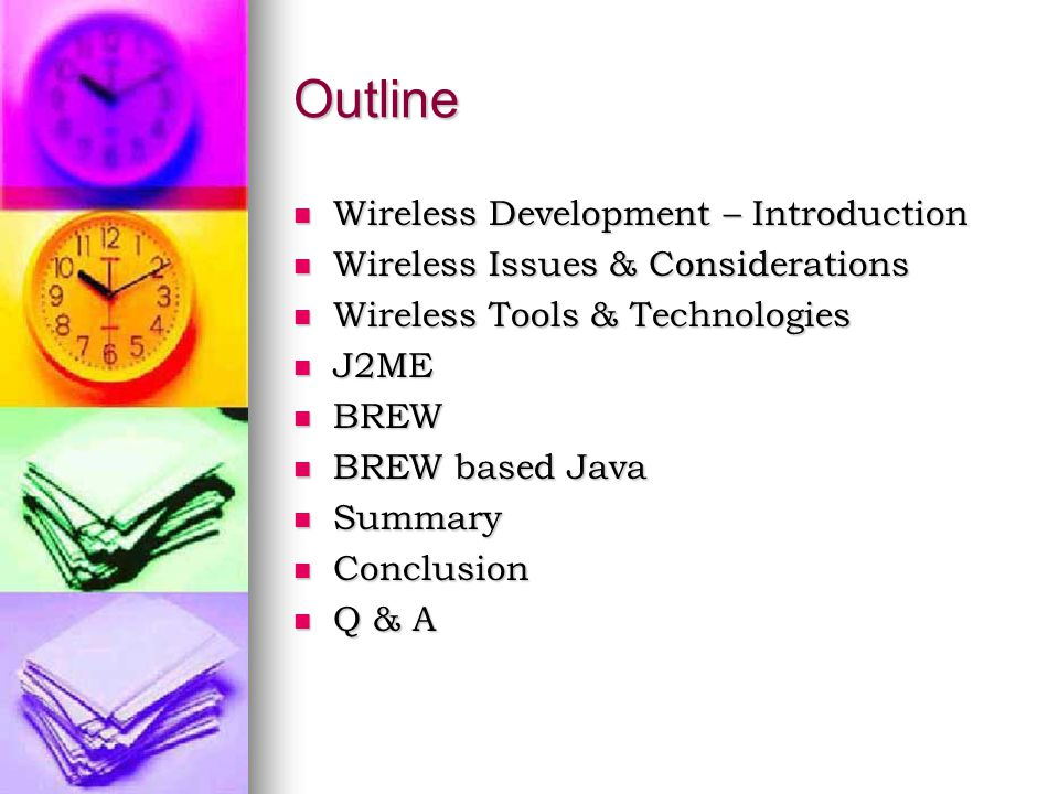 Outline Wireless Development – Introduction Wireless Development – Introduction Wireless Issues & Considerations Wireless Issues & Considerations Wireless Tools & Technologies Wireless Tools & Technologies J2ME J2ME BREW BREW BREW based Java BREW based Java Summary Summary Conclusion Conclusion Q & A Q & A