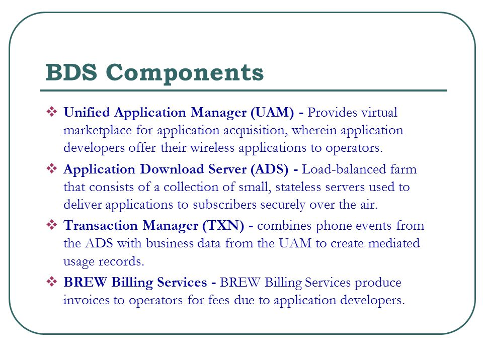 BDS Components  Unified Application Manager (UAM) - Provides virtual marketplace for application acquisition, wherein application developers offer their wireless applications to operators.