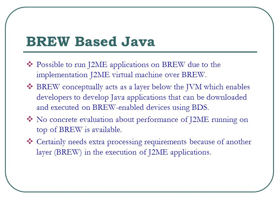 BREW Based Java  Possible to run J2ME applications on BREW due to the implementation J2ME virtual machine over BREW.