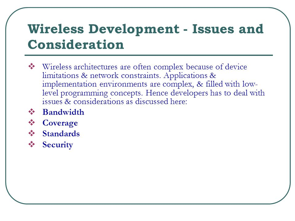 Wireless Development - Issues and Consideration  Wireless architectures are often complex because of device limitations & network constraints.