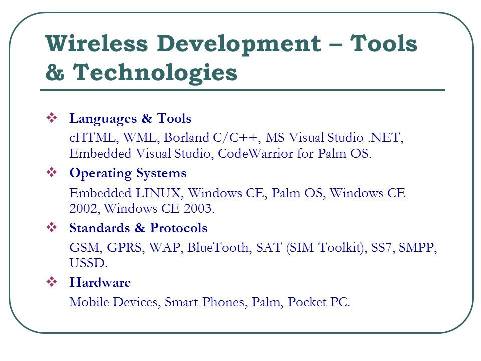 Wireless Development – Tools & Technologies  Languages & Tools cHTML, WML, Borland C/C++, MS Visual Studio.NET, Embedded Visual Studio, CodeWarrior for Palm OS.