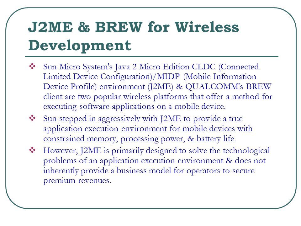 J2ME & BREW for Wireless Development  Sun Micro System s Java 2 Micro Edition CLDC (Connected Limited Device Configuration)/MIDP (Mobile Information Device Profile) environment (J2ME) & QUALCOMM s BREW client are two popular wireless platforms that offer a method for executing software applications on a mobile device.