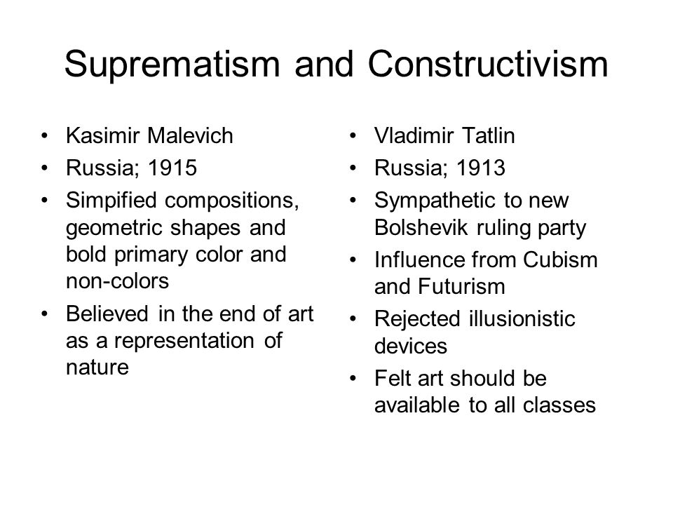 Suprematism and Constructivism Kasimir Malevich Russia; 1915 Simpified compositions, geometric shapes and bold primary color and non-colors Believed in the end of art as a representation of nature Vladimir Tatlin Russia; 1913 Sympathetic to new Bolshevik ruling party Influence from Cubism and Futurism Rejected illusionistic devices Felt art should be available to all classes