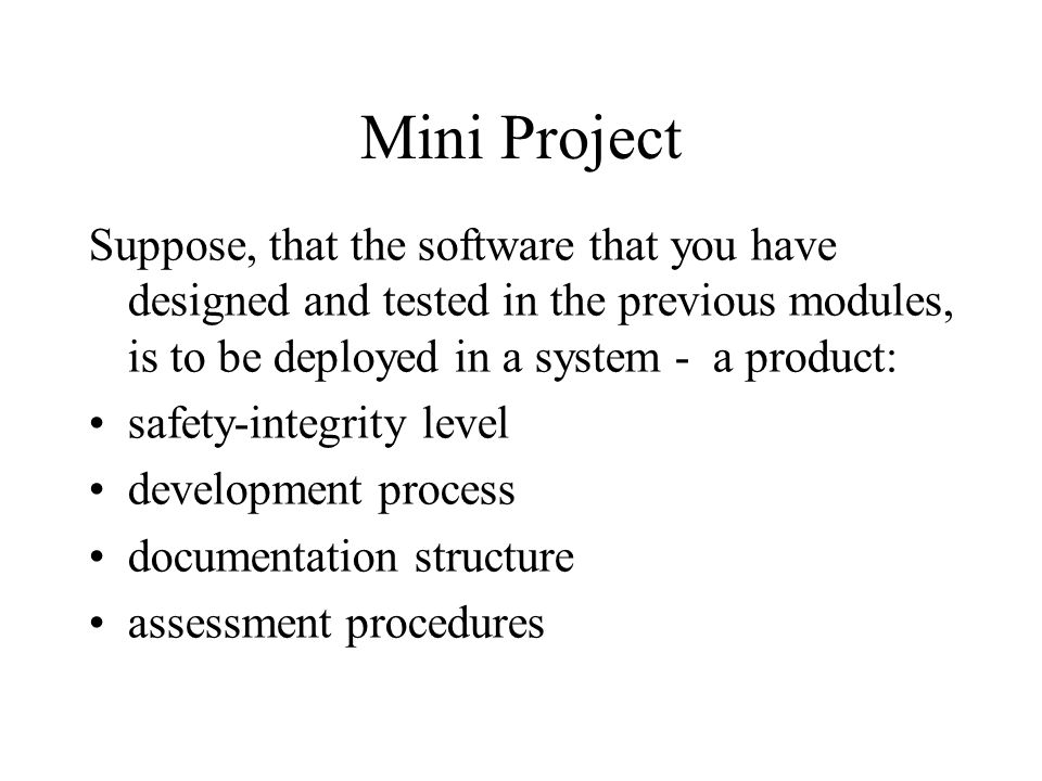 Mini Project Suppose, that the software that you have designed and tested in the previous modules, is to be deployed in a system - a product: safety-integrity level development process documentation structure assessment procedures