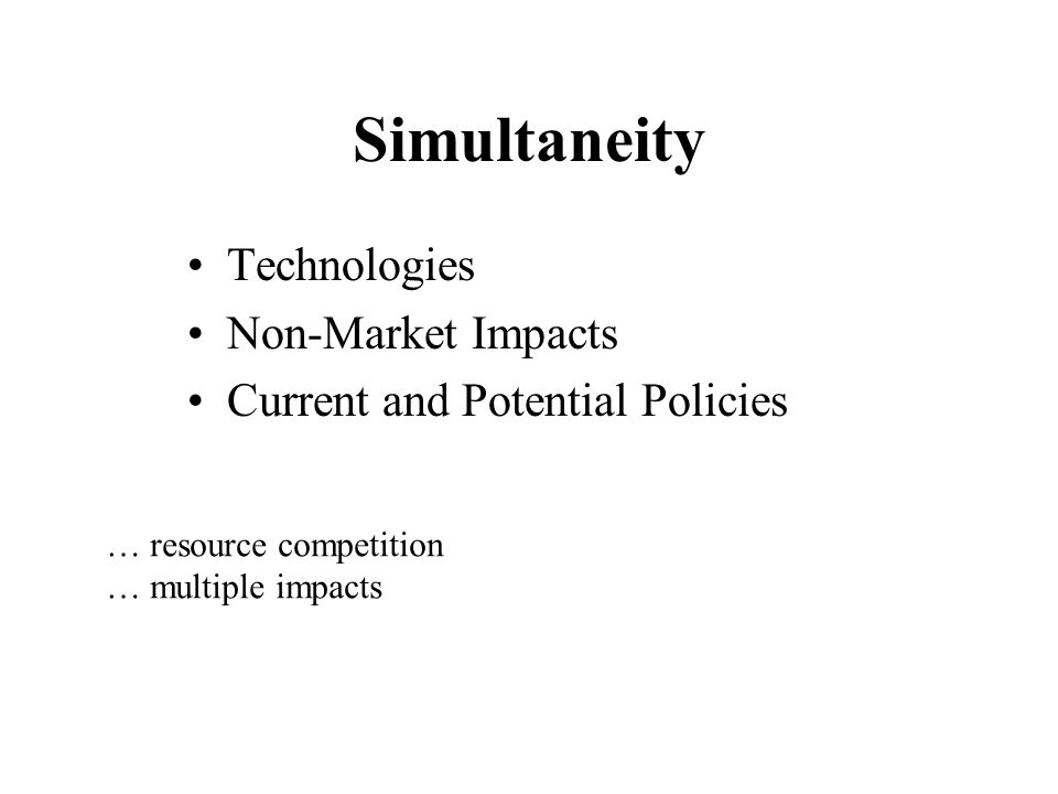 Simultaneity Technologies Non-Market Impacts Current and Potential Policies … resource competition … multiple impacts