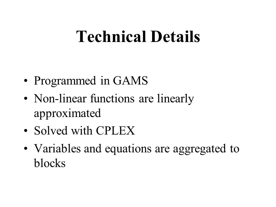 Technical Details Programmed in GAMS Non-linear functions are linearly approximated Solved with CPLEX Variables and equations are aggregated to blocks
