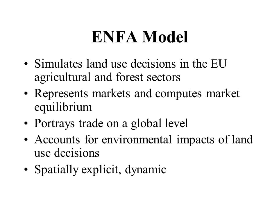 ENFA Model Simulates land use decisions in the EU agricultural and forest sectors Represents markets and computes market equilibrium Portrays trade on a global level Accounts for environmental impacts of land use decisions Spatially explicit, dynamic