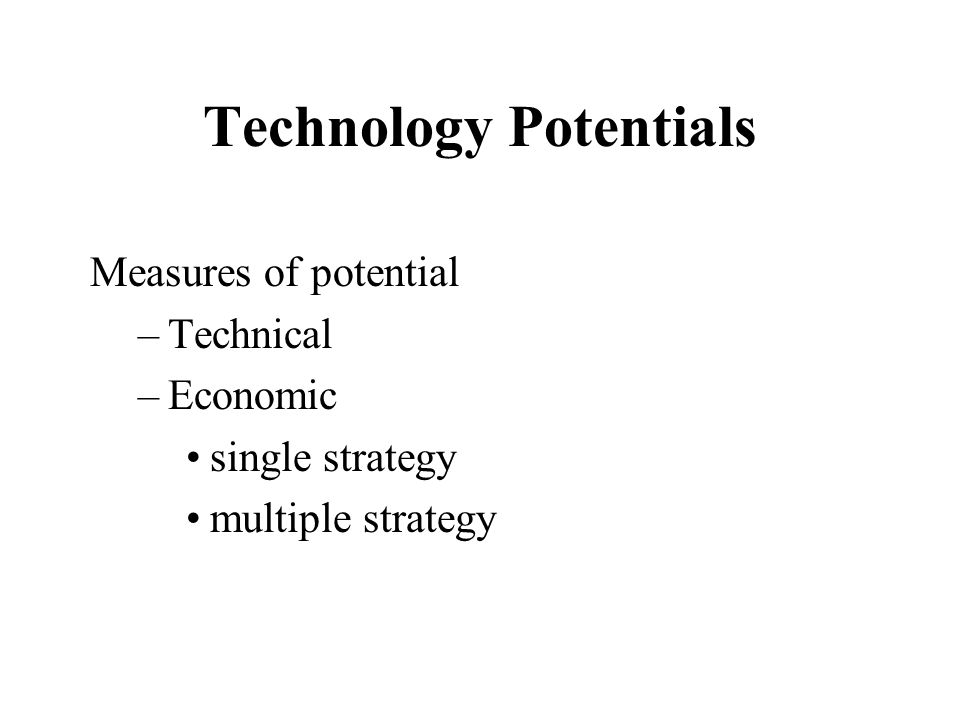 Technology Potentials Measures of potential –Technical –Economic single strategy multiple strategy