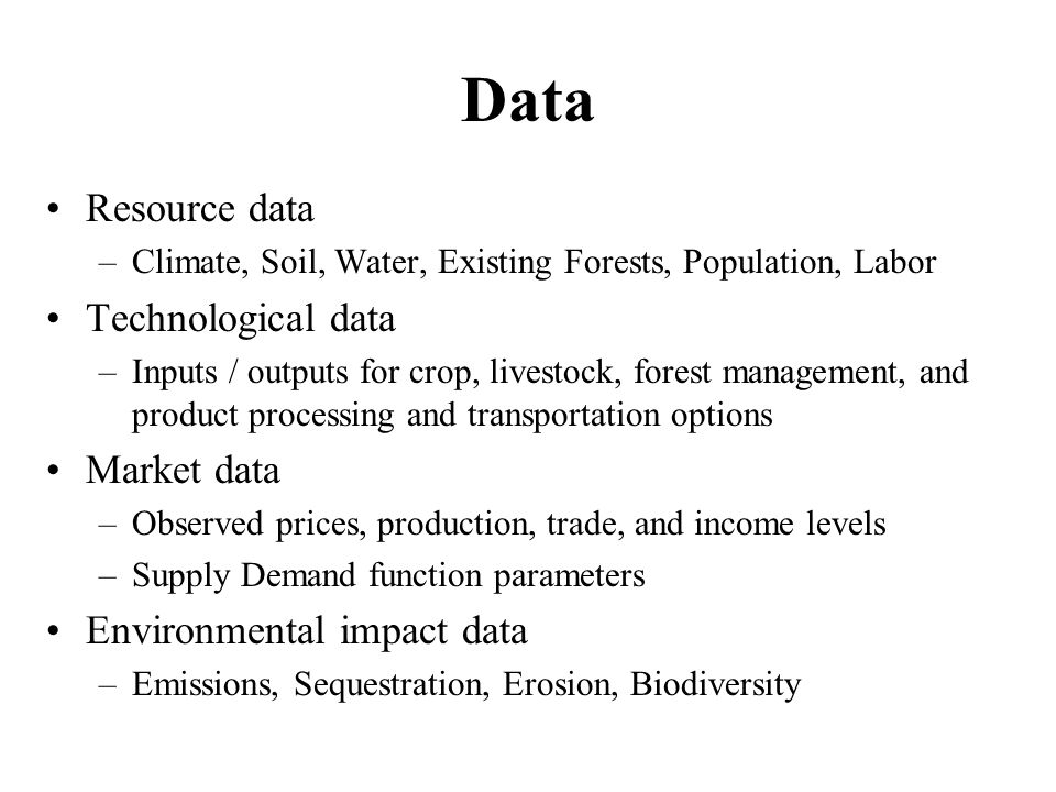 Data Resource data –Climate, Soil, Water, Existing Forests, Population, Labor Technological data –Inputs / outputs for crop, livestock, forest management, and product processing and transportation options Market data –Observed prices, production, trade, and income levels –Supply Demand function parameters Environmental impact data –Emissions, Sequestration, Erosion, Biodiversity