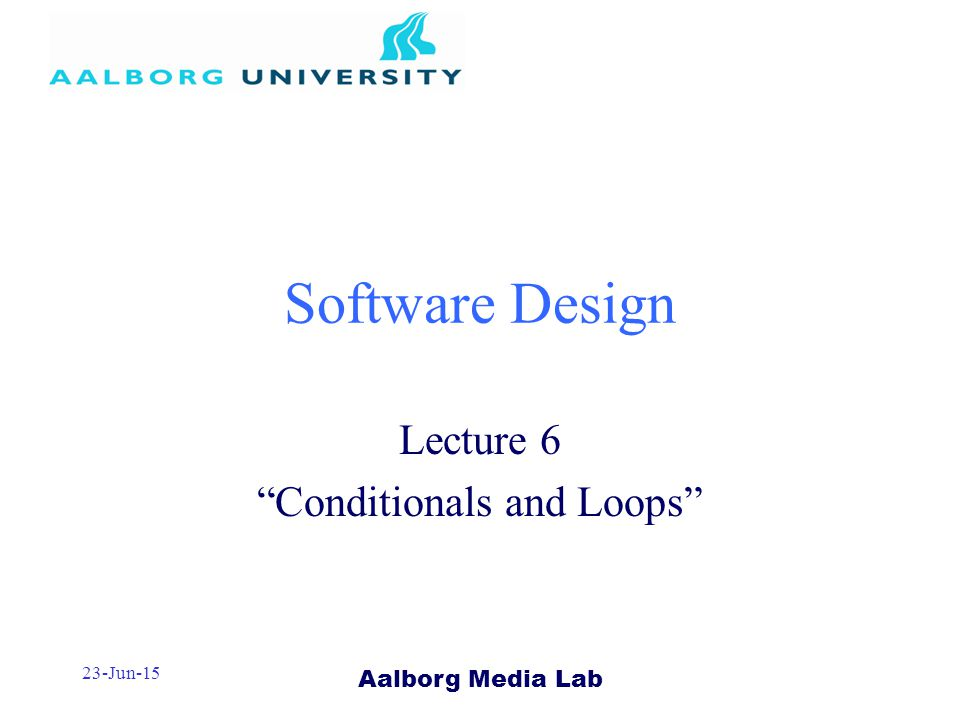 Aalborg Media Lab 23-Jun-15 Software Design Lecture 6 Conditionals and Loops