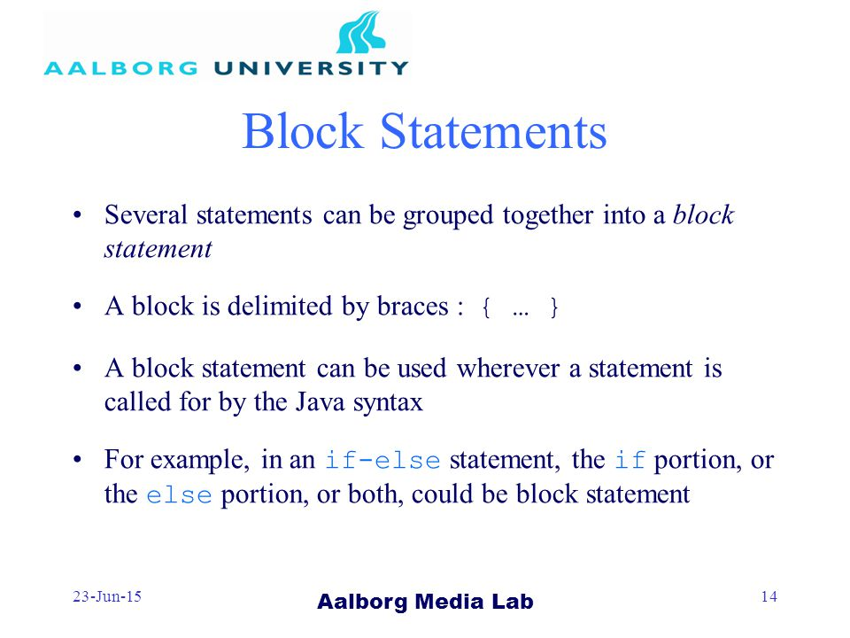 Aalborg Media Lab 23-Jun-1514 Block Statements Several statements can be grouped together into a block statement A block is delimited by braces : { … } A block statement can be used wherever a statement is called for by the Java syntax For example, in an if-else statement, the if portion, or the else portion, or both, could be block statement