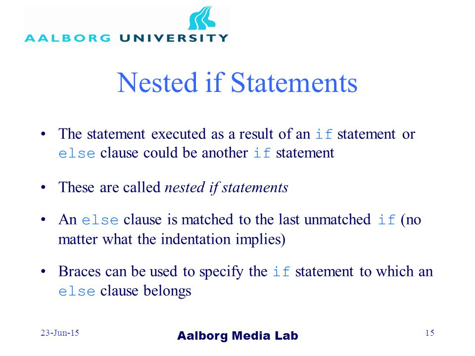 Aalborg Media Lab 23-Jun-1515 Nested if Statements The statement executed as a result of an if statement or else clause could be another if statement These are called nested if statements An else clause is matched to the last unmatched if (no matter what the indentation implies) Braces can be used to specify the if statement to which an else clause belongs