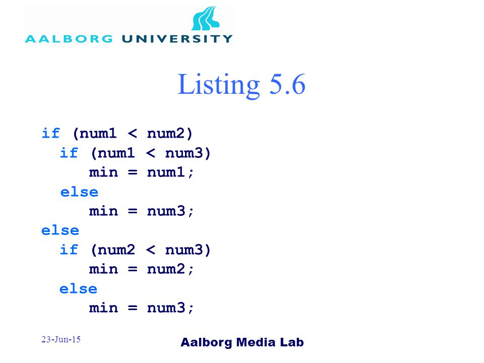 Aalborg Media Lab 23-Jun-15 Listing 5.6 if (num1 < num2) if (num1 < num3) min = num1; else min = num3; else if (num2 < num3) min = num2; else min = num3;