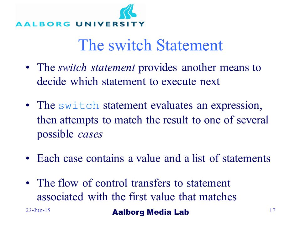 Aalborg Media Lab 23-Jun-1517 The switch Statement The switch statement provides another means to decide which statement to execute next The switch statement evaluates an expression, then attempts to match the result to one of several possible cases Each case contains a value and a list of statements The flow of control transfers to statement associated with the first value that matches