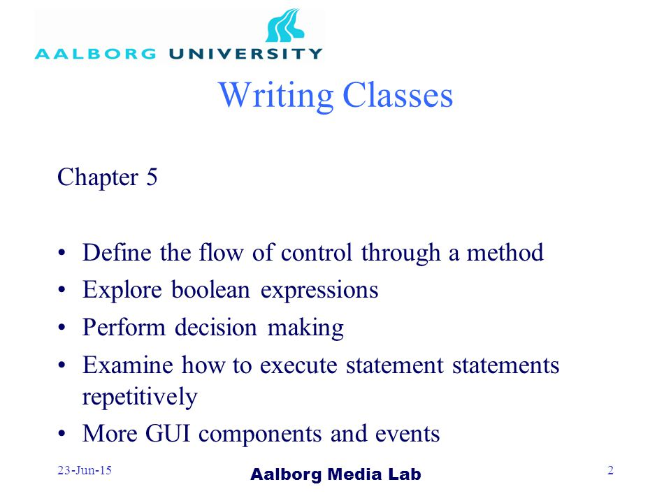 Aalborg Media Lab 23-Jun-152 Writing Classes Chapter 5 Define the flow of control through a method Explore boolean expressions Perform decision making Examine how to execute statement statements repetitively More GUI components and events