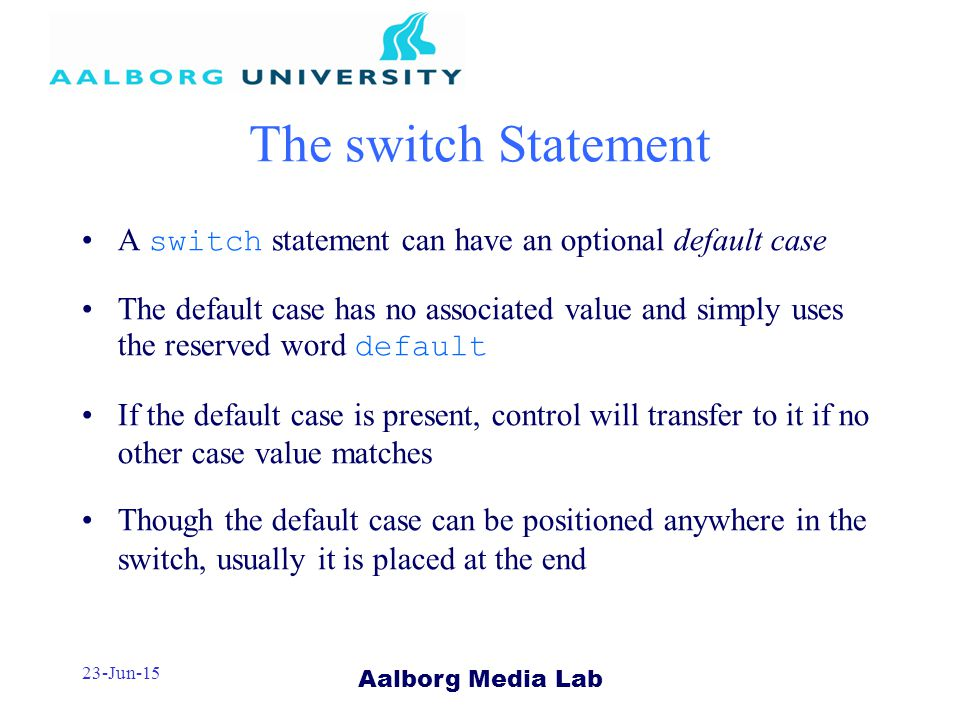 Aalborg Media Lab 23-Jun-15 The switch Statement A switch statement can have an optional default case The default case has no associated value and simply uses the reserved word default If the default case is present, control will transfer to it if no other case value matches Though the default case can be positioned anywhere in the switch, usually it is placed at the end
