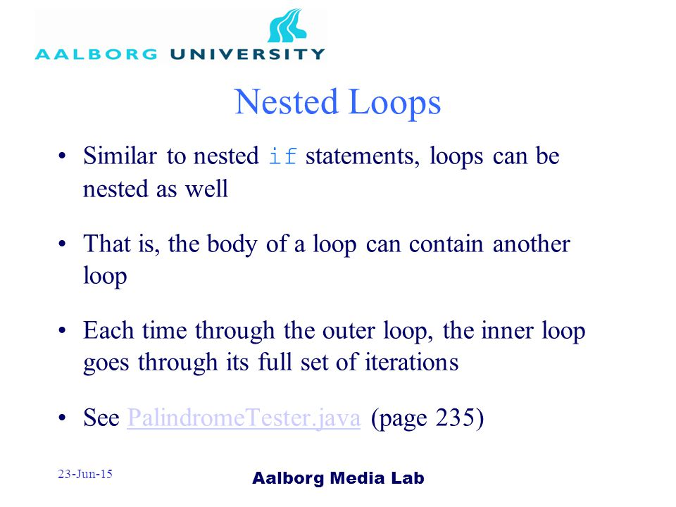 Aalborg Media Lab 23-Jun-15 Nested Loops Similar to nested if statements, loops can be nested as well That is, the body of a loop can contain another loop Each time through the outer loop, the inner loop goes through its full set of iterations See PalindromeTester.java (page 235)PalindromeTester.java