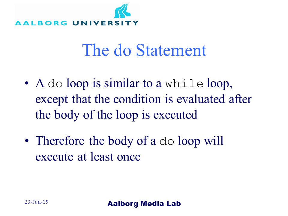 Aalborg Media Lab 23-Jun-15 The do Statement A do loop is similar to a while loop, except that the condition is evaluated after the body of the loop is executed Therefore the body of a do loop will execute at least once