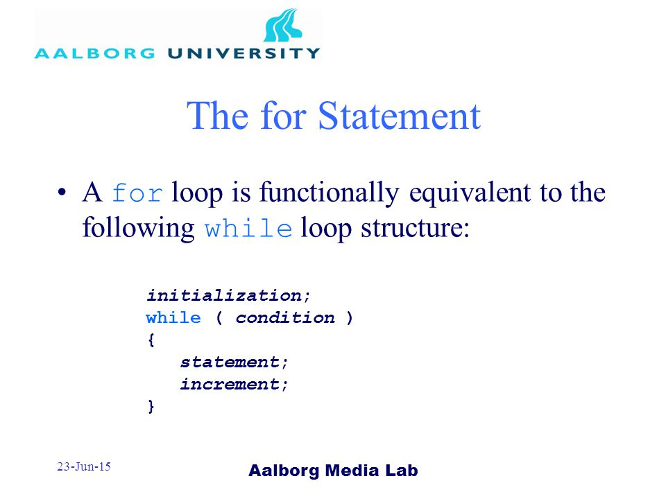 Aalborg Media Lab 23-Jun-15 The for Statement A for loop is functionally equivalent to the following while loop structure: initialization; while ( condition ) { statement; increment; }