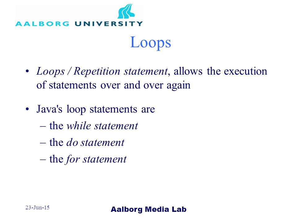 Aalborg Media Lab 23-Jun-15 Loops / Repetition statement, allows the execution of statements over and over again Java s loop statements are –the while statement –the do statement –the for statement Loops