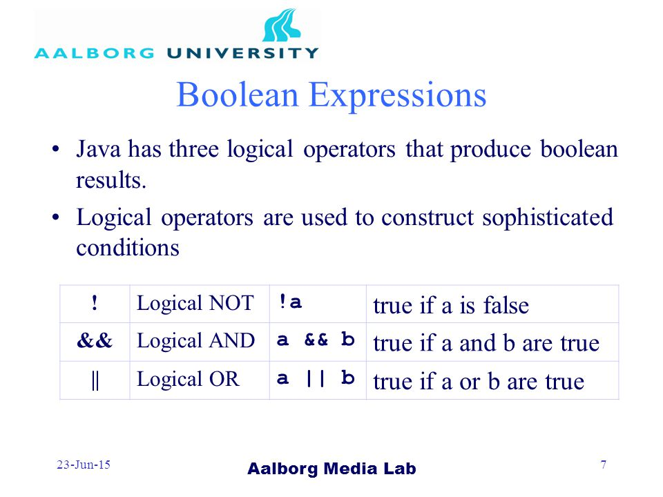 Aalborg Media Lab 23-Jun-157 Boolean Expressions Java has three logical operators that produce boolean results.